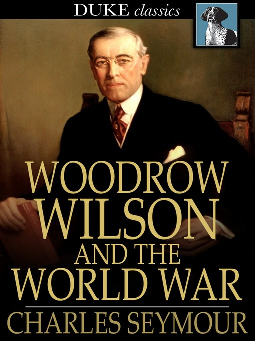 Title details for Woodrow Wilson and the World War by Charles Seymour - Available