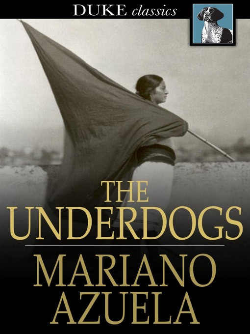 the underdogs mariano azuela Mariano azuela gonzález (january 1, 1873 – march 1, 1952) was a mexican author and physician, best known for his fictional stories of the mexican revolution of 1910 he wrote novels, works for theatre and literary criticism, he is the first of the novelists of the revolution, and he influenced other mexican novelists of social protest.