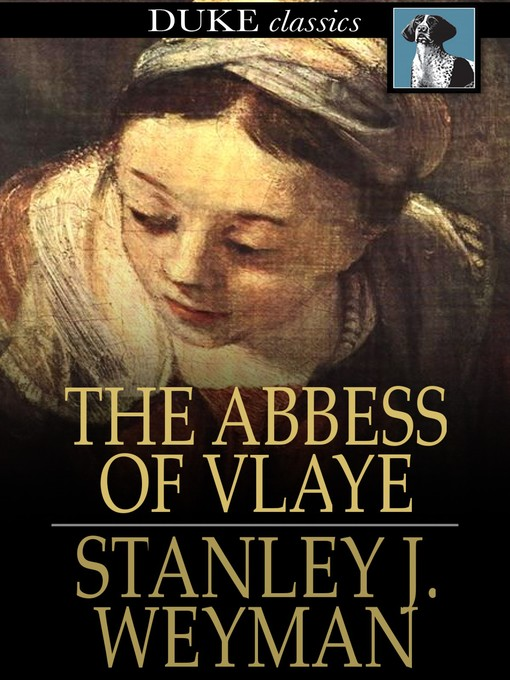 Title details for The Abbess of Vlaye by Stanley J. Weyman - Available