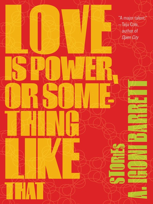 Title details for Love Is Power, or Something Like That by A. Igoni Barrett - Available