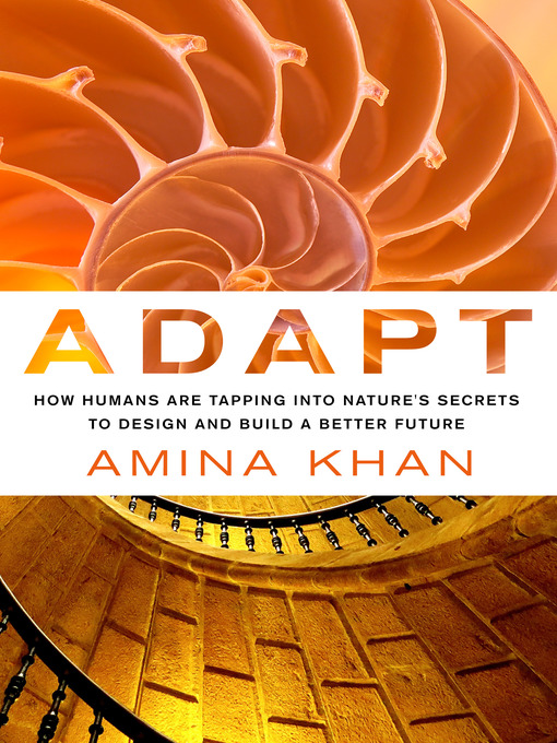 Adapt--How Humans Are Tapping into Nature's Secrets to Design and Build a Better Future How Humans Are Tapping into Nature's Secrets to Design and Build a Better Future