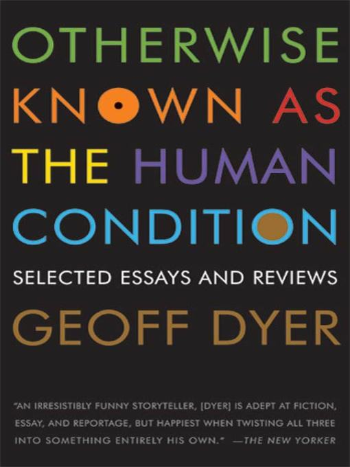 Title details for Otherwise Known as the Human Condition by Geoff Dyer - Wait list
