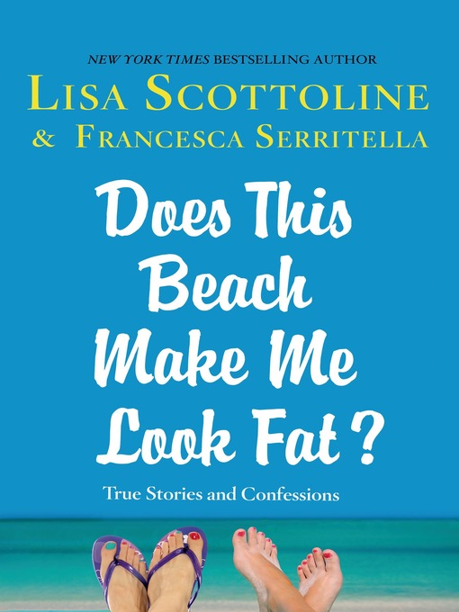 Title details for Does This Beach Make Me Look Fat?--True Stories and Confessions by Lisa Scottoline - Available