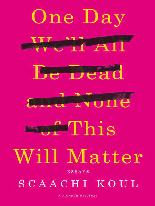 Title details for One Day We'll All Be Dead and None of This Will Matter by Scaachi Koul - Available
