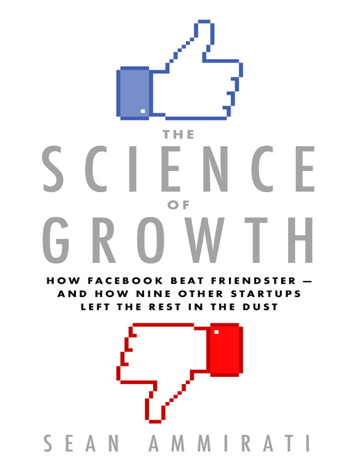 The Science of Growth How Facebook Beat Friendster—and How Nine Other Startups Left the Rest in the Dust