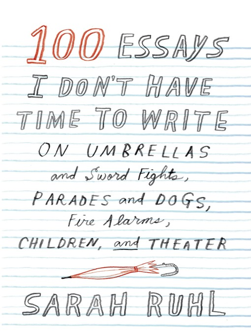 Title details for 100 Essays I Don't Have Time to Write by Sarah Ruhl - Available