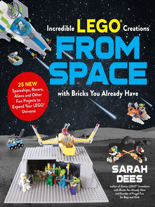 Incredible LEGO® Creations from Space with Bricks You Already Have - Dees, Sarah