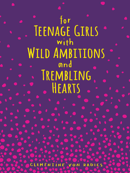 Title details for For Teenage Girls With Wild Ambitions and Trembling Hearts by Clementine von Radics - Available