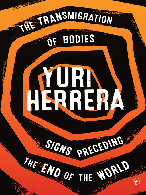 Title details for The Transmigration of Bodies and Signs Preceding the End of the World by Yuri Herrera - Wait list