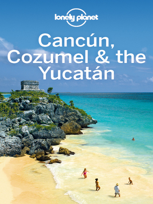 Cancun cozumel the yucatan travel guide yellowknife public title details for cancun cozumel the yucatan travel guide by lonely planet wait fandeluxe Image collections