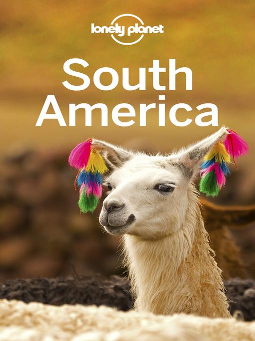 Title details for Lonely Planet South America by Lonely Planet;Regis St Louis;Celeste Brash;Gregor Clark;Alex Egerton;Michael Grosberg;Anthony H... - Available