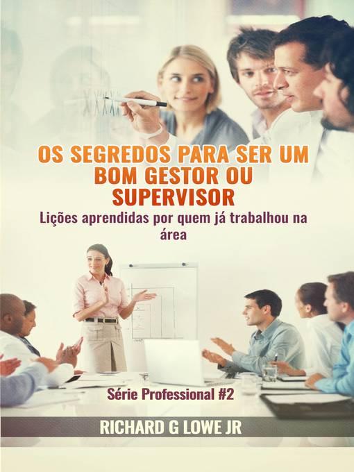 Title details for Os segredos para ser um bom gestor ou supervisor – Lições aprendidas por quem já trabalhou na área by Richard G Lowe Jr - Available