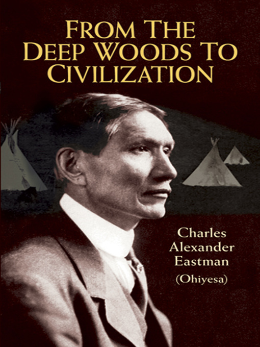 Title details for From the Deep Woods to Civilization by Charles Alexander (Ohiyesa) Eastman - Available