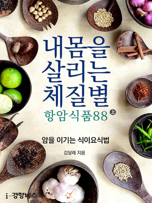 Title details for 내 몸을 살리는 체질별 항암식품88 上 (암을 이기는 식이요식법) by 김달래 - Available