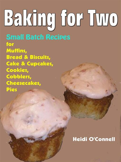 Title details for Baking for Two --Small Batch Recipes for Muffins, Bread & Biscuits, Cake & Cupcakes, Cookies, Cobblers, Cheesecakes, Pies by Heidi O'connell - Wait list