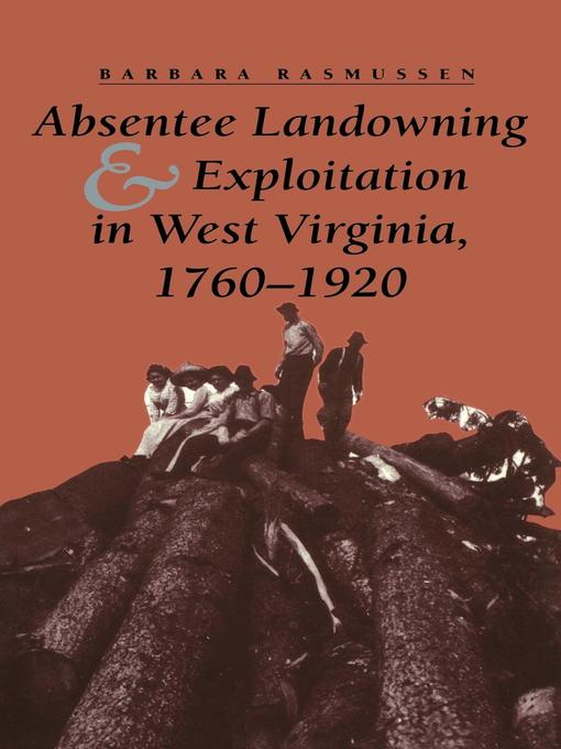 Title details for Absentee Landowning and Exploitation in West Virginia, 1760-1920 by Barbara Rasmussen - Available