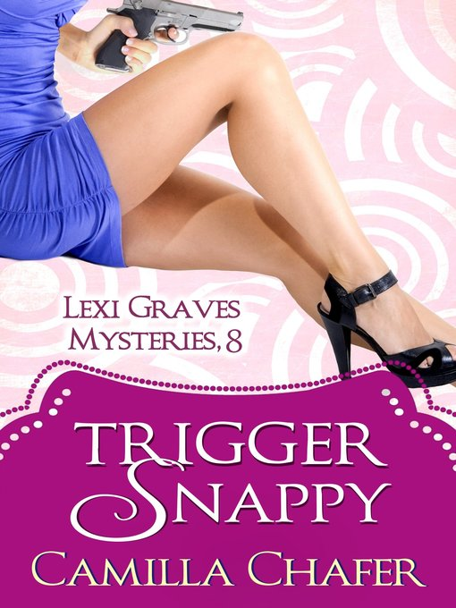 Title details for Trigger Snappy (Lexi Graves Mysteries, 8) by Camilla Chafer - Available