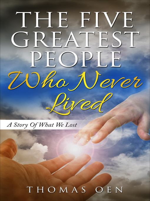 Title details for The Five Greatest People Who Never Lived. a Story of What We Lost by Thomas Oen - Available