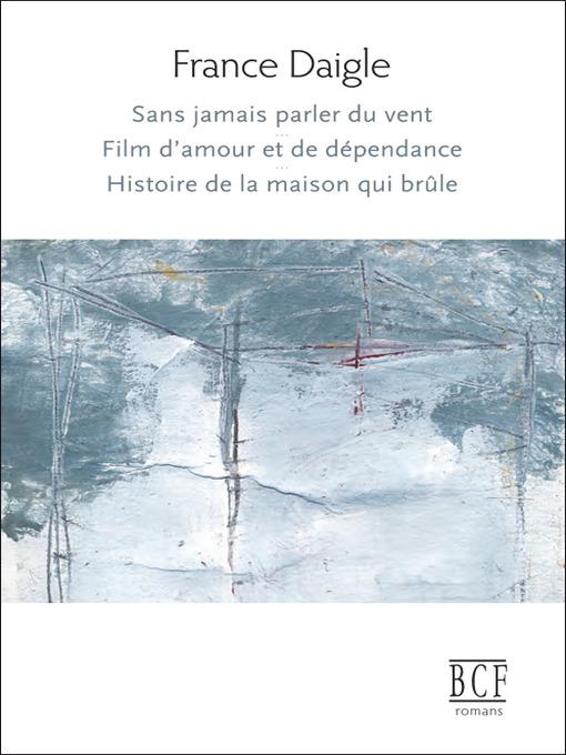 Title details for Sans jamais parler du vent, Film d'amour et de dépendance, Histoire de la maison qui brûle by France Daigle - Available