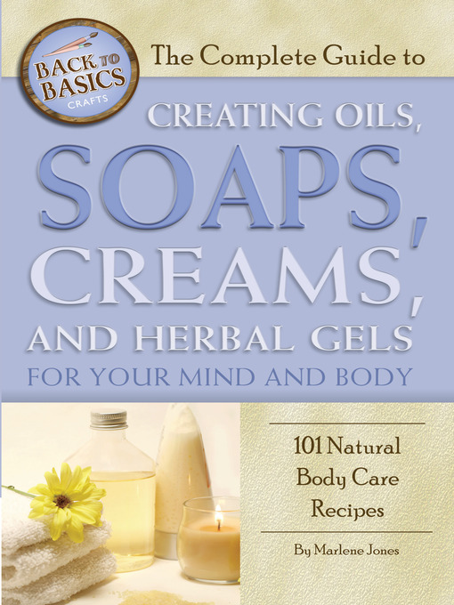 Title details for The Complete Guide to Creating Oils, Soaps, Creams, and Herbal Gels for Your Mind and Body by Marlene Jones - Available