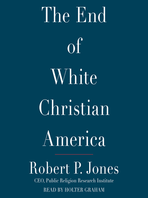 Title details for The End of White Christian America by Robert P. Jones - Available