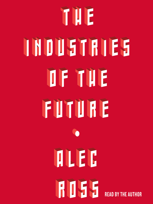 Title details for The Industries of the Future by Alec Ross - Available