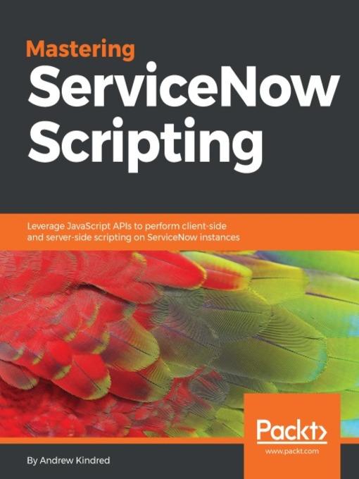 Mastering ServiceNow Scripting : Leverage JavaScript APIs to perform