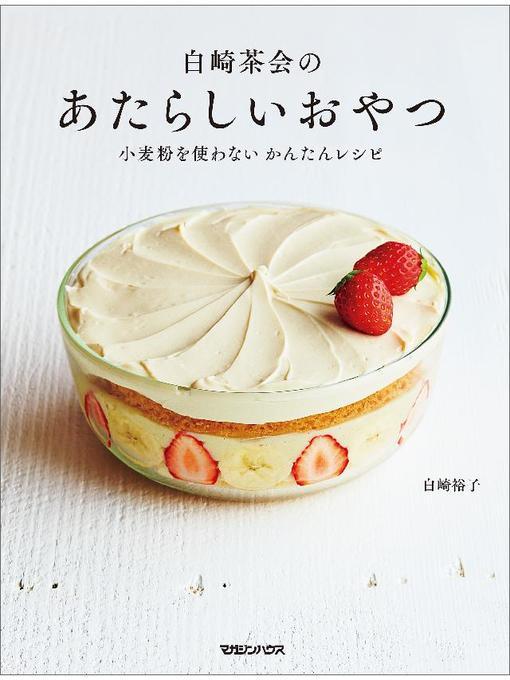 Title details for 白崎茶会のあたらしいおやつ 小麦粉を使わない かんたんレシピ by 白崎裕子 - Available