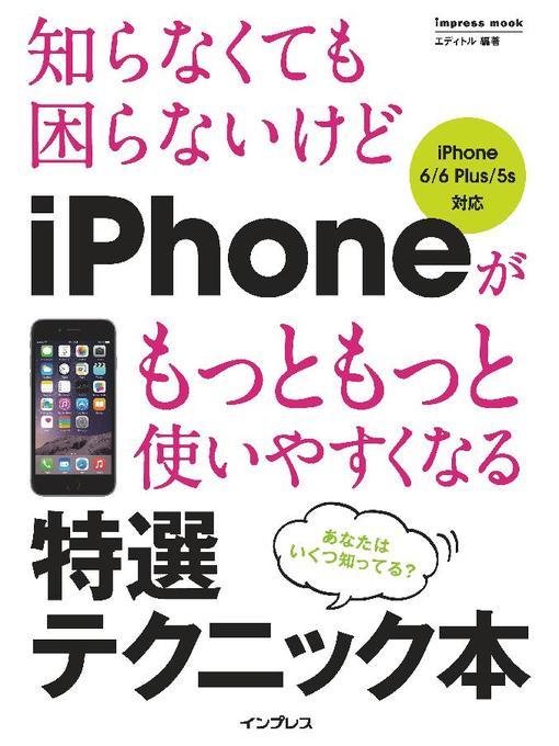 Title details for 知らなくても困らないけど iPhoneがもっともっと使いやすくなる 特選テクニック本 iPhone 6/6 Plus/5s対応 by エディトル - Wait list