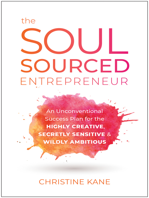 The soul-sourced entrepreneur [electronic resource] : An unconventional success plan for the highly creative, secretly sensitive, and wildly ambitious.