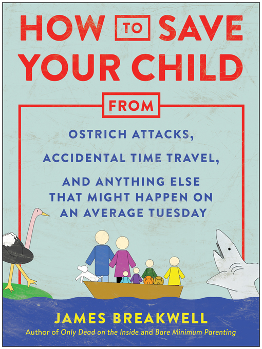 Title details for How to Save Your Child from Ostrich Attacks, Accidental Time Travel, and Anything Else that Might Happen on an Average Tuesday by James Breakwell - Available