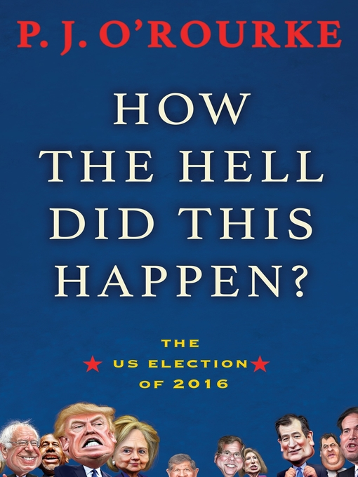 Title details for How the Hell Did This Happen? by P.J. O'Rourke - Available
