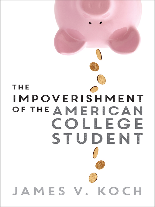 Title details for The Impoverishment of the American College Student by James V. Koch - Available