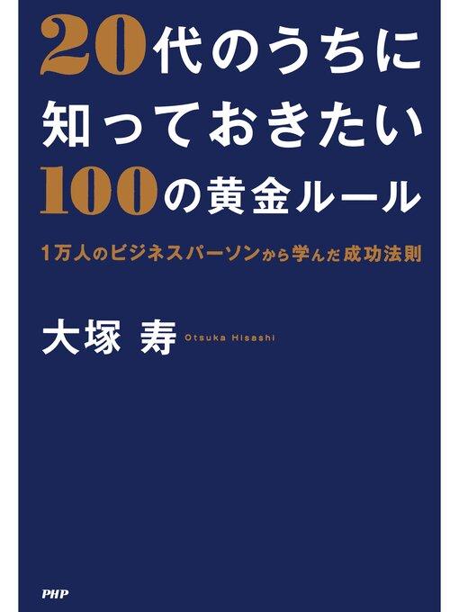 Title details for 20代のうちに知っておきたい100の黄金ルール  1万人のビジネスパーソンから学んだ成功法則 by 大塚寿 - Available
