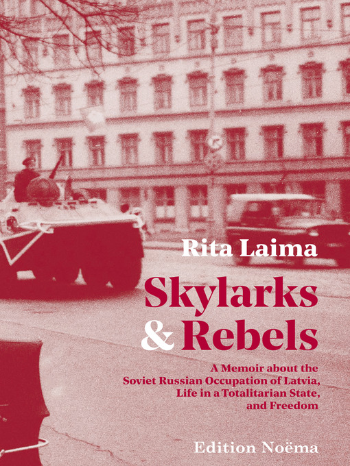 Skylarks and rebels : A Memoir about the Soviet Russian Occupation of Latvia, Life in a Totalitarian State, and Freedom