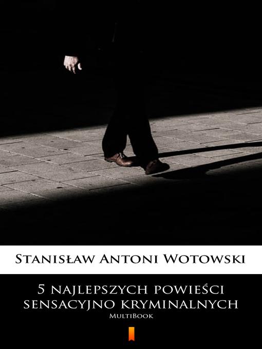 Title details for 5 najlepszych powieści sensacyjno-kryminalnych by Stanisław Antoni Wotowski - Available