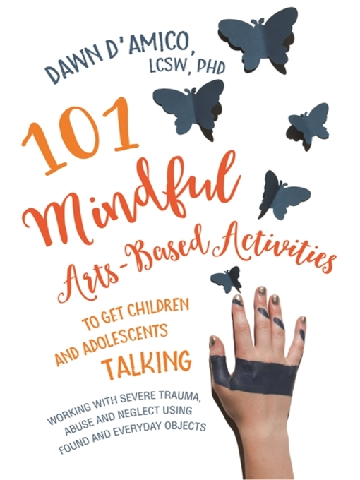 Title details for 101 Mindful Arts-Based Activities to Get Children and Adolescents Talking by Dawn D'Amico - Available