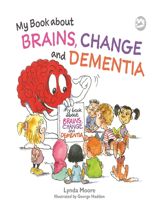 My Book about Brains, Change and Dementia What is Dementia and What Does it Do?