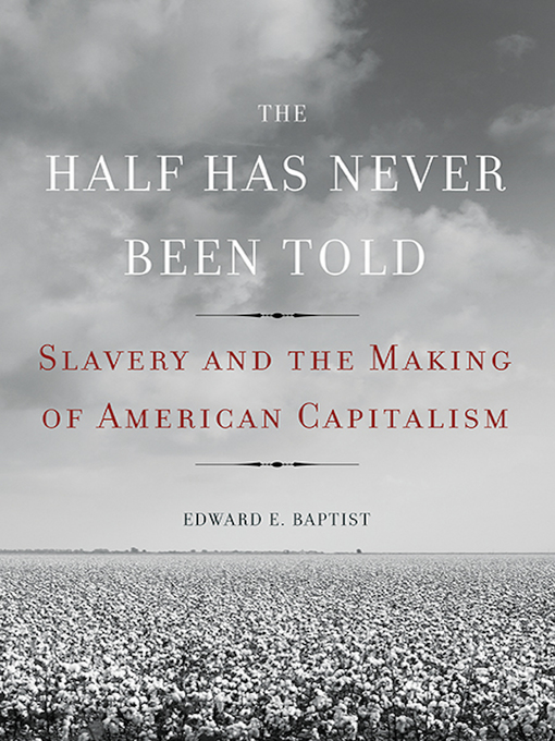 Title details for The Half Has Never Been Told by Edward E. Baptist - Available