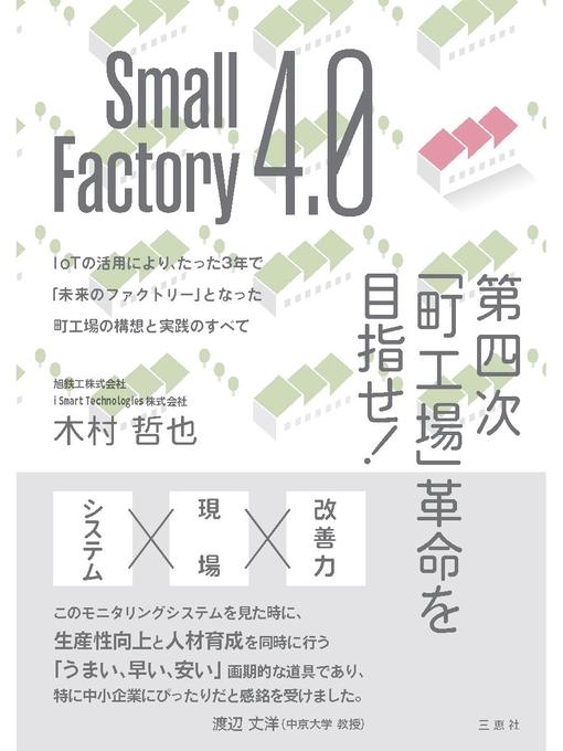 Title details for Small Factory 4.0 第四次「町工場」革命を目指せ! IoTの活用により、たった3年で「未来のファクトリー」となった町工場の構想と実践のすべて: 本編 by 木村哲也 - Available