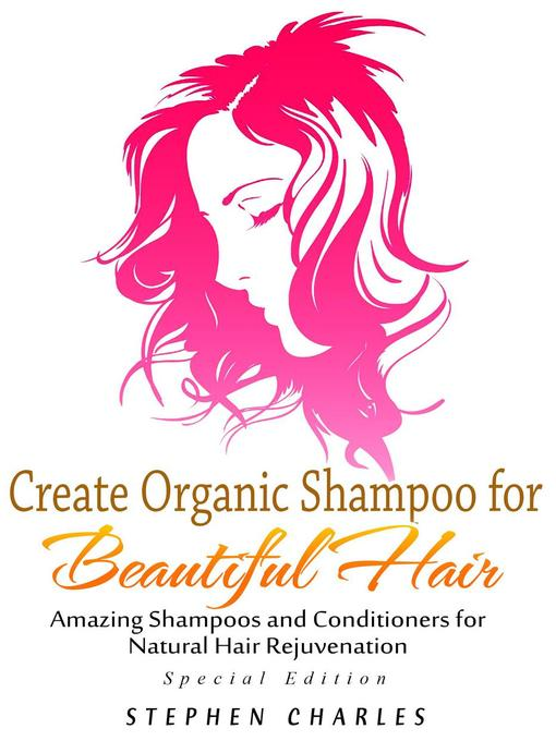 Title details for Create Organic Shampoo for Beautiful Hair! Amazing Shampoos and Conditioners for Natural Hair Rejuvenation by Stephen Charles - Available