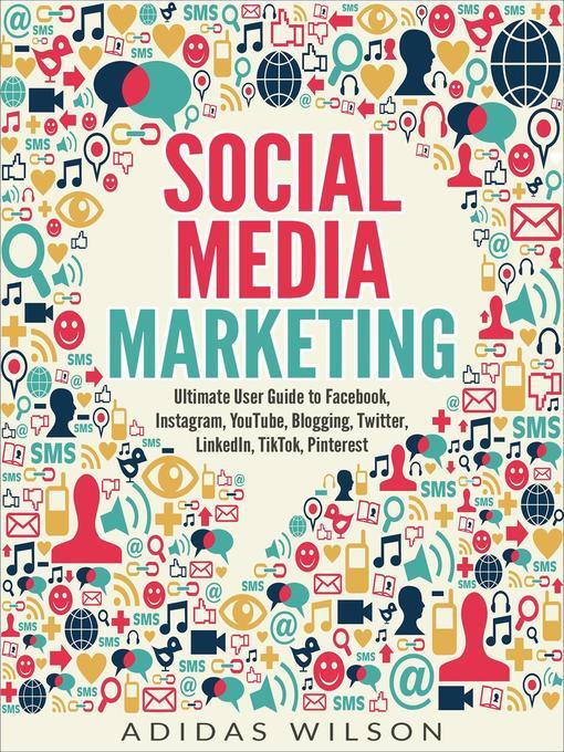 Title details for Social Media Marketing--Ultimate User Guide to Facebook, Instagram,  YouTube, Blogging, Twitter, LinkedIn, TikTok, Pinterest by Adidas Wilson - Wait list