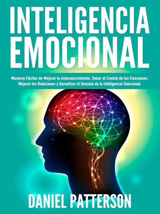Title details for Inteligencia Emocional, Maneras Fáciles de Mejorar tu Autoconocimiento, Tomar el Control de tus Emociones, Mejorar tus Relaciones y Garantizar el Dominio de la Inteligencia Emocional. by Daniel Patterson - Available