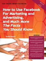 The Truth About Facebook - How to Use Facebook For Marketing and Advertising, and Much More -  The Facts You Should Know