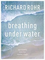 the christian faith in the book breathing under water by richard rohr The twelve steps of alcoholics anonymous is america's most significant and authentic contribution to the history of spirituality, says richard rohr he makes a case that the twelve steps relate well to christian teaching and can rescue people who are drowning in addiction and may not even realize.