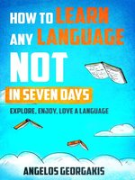 How to Learn any Language NOT in Seven Days--Explore, Enjoy, Love a Language