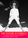 Cover image for The Future Is Female! 25 Classic Science Fiction Stories by Women, from Pulp Pioneers to Ursula K. Le Guin