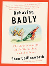 Behaving Badly : The New Morality in Politics, Sex, and Business