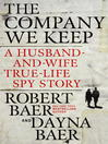 The company we keep : a husband-and-wife true-life spy story / Robert and Dayna Baer