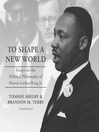 To shape a new world : essays on the political philosophy of Martin Luther King, Jr.